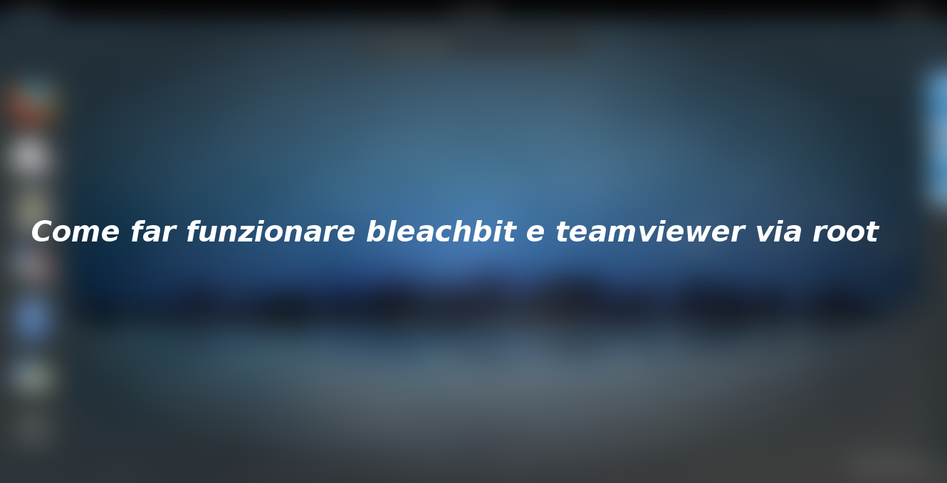 Come far funzionare bleachbit e teamviewer via root