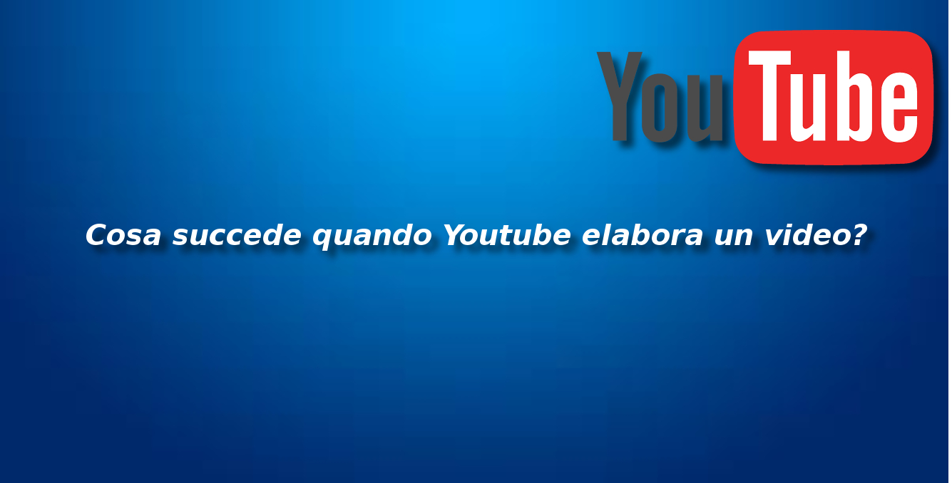 Cosa succede quando Youtube elabora un video?