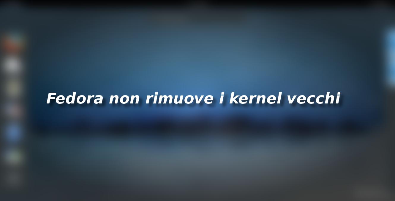 Fedora non rimuove automaticamente i kernel vecchi