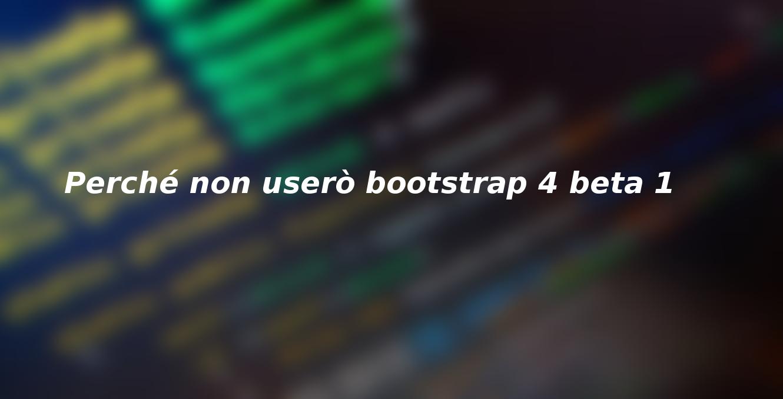 Perché non userò bootstrap 4 beta 1
