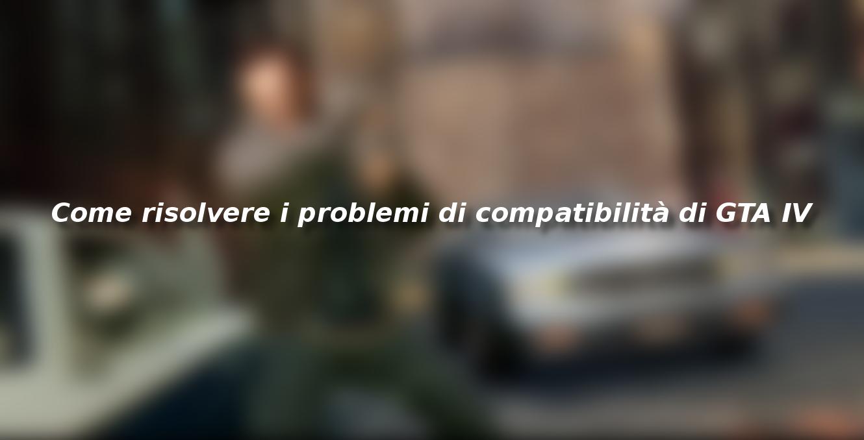 Come risolvere i problemi di compatibilità di GTA IV