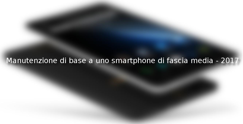 Manutenzione di base a uno smartphone di fascia media – 2017
