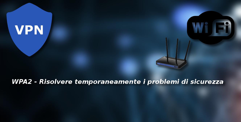 WPA2 – Risolvere temporaneamente i problemi di sicurezza