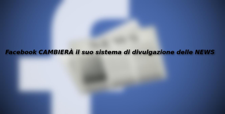 Facebook CAMBIERÀ il suo sistema di divulgazione delle NEWS