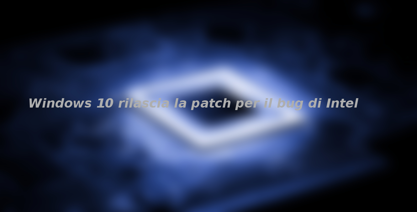 Windows 10 rilascia la patch per il bug di Intel
