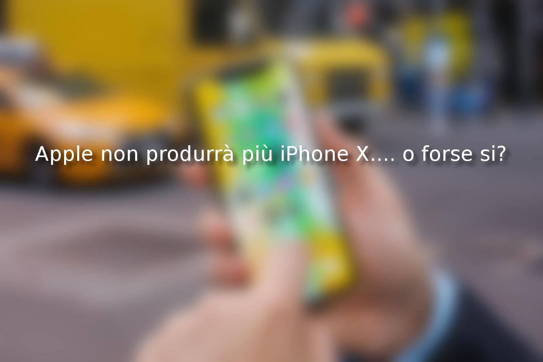 Apple non produrrà più iPhone X…. o forse si?