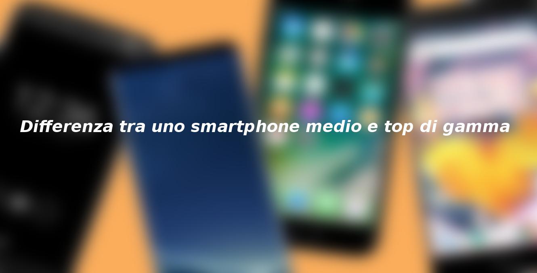 Qual'è la differenza tra uno smartphone medio e top di gamma?