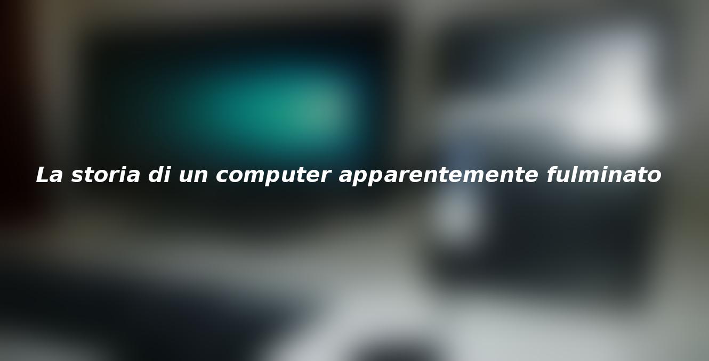 La storia di un computer apparentemente fulminato