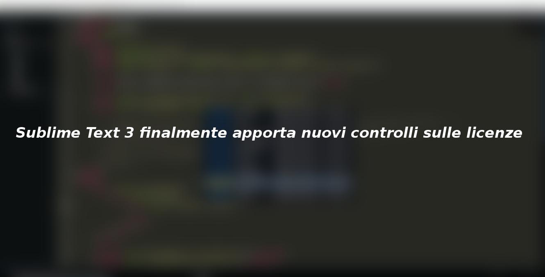 Sublime Text 3 finalmente apporta nuovi controlli sulle licenze