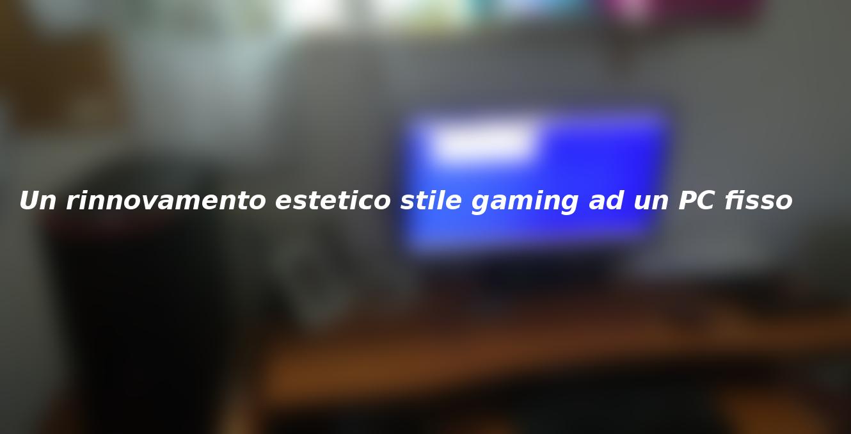 Un rinnovamento estetico in stile gaming ad un computer fisso