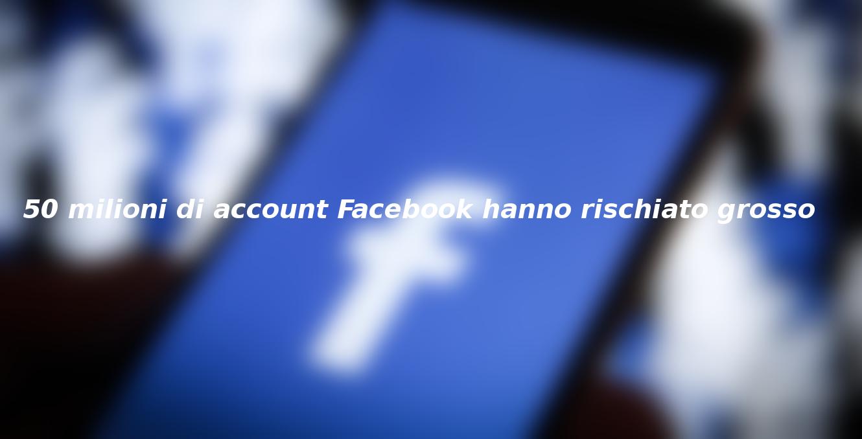 50 milioni di account Facebook hanno rischiato grosso