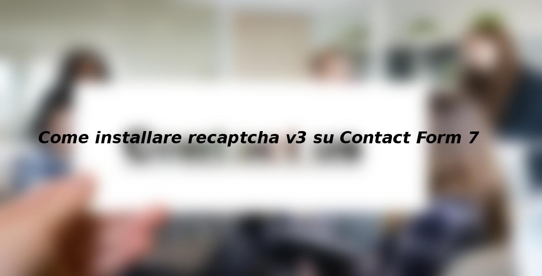 Come installare recaptcha v3 su Contact Form 7